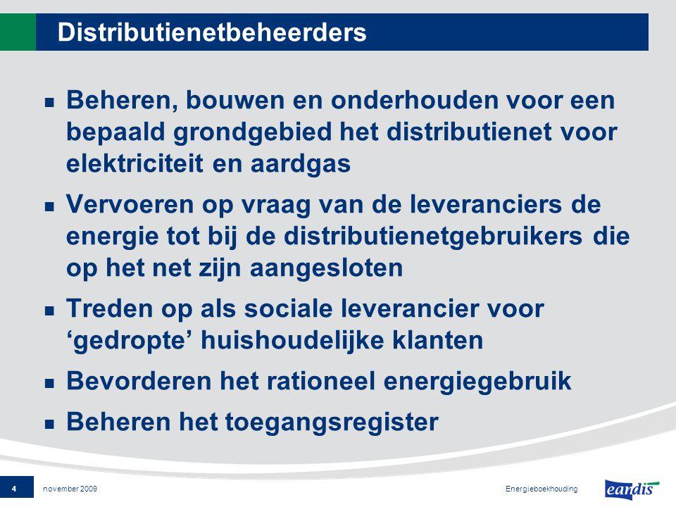 4 Energieboekhouding november 2009 Distributienetbeheerders Beheren, bouwen en onderhouden voor een bepaald grondgebied het distributienet voor elektriciteit en aardgas Vervoeren op vraag van de leveranciers de energie tot bij de distributienetgebruikers die op het net zijn aangesloten Treden op als sociale leverancier voor 'gedropte' huishoudelijke klanten Bevorderen het rationeel energiegebruik Beheren het toegangsregister