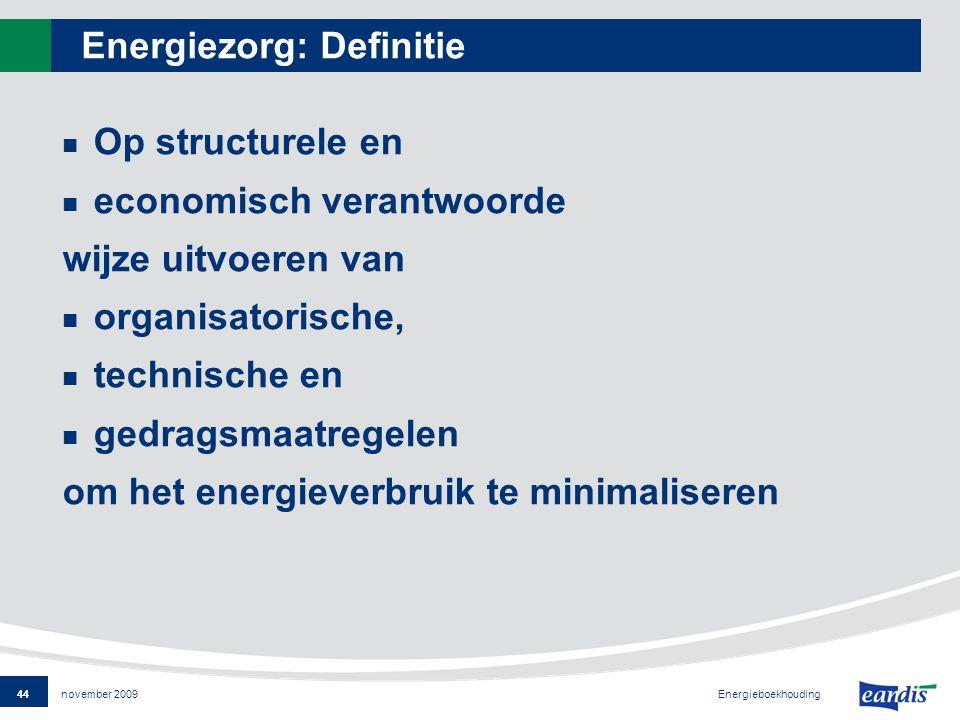 44 Energieboekhouding november 2009 Energiezorg: Definitie Op structurele en economisch verantwoorde wijze uitvoeren van organisatorische, technische en gedragsmaatregelen om het energieverbruik te minimaliseren