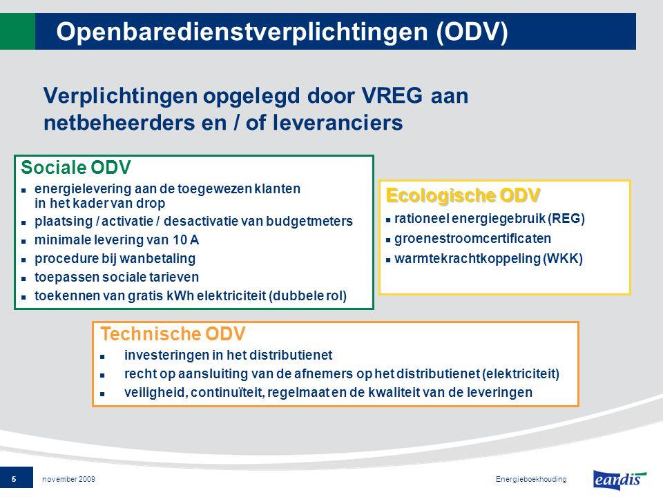 5 Energieboekhouding november 2009 Openbaredienstverplichtingen (ODV) Verplichtingen opgelegd door VREG aan netbeheerders en / of leveranciers Sociale ODV energielevering aan de toegewezen klanten in het kader van drop plaatsing / activatie / desactivatie van budgetmeters minimale levering van 10 A procedure bij wanbetaling toepassen sociale tarieven toekennen van gratis kWh elektriciteit (dubbele rol) Technische ODV investeringen in het distributienet recht op aansluiting van de afnemers op het distributienet (elektriciteit) veiligheid, continuïteit, regelmaat en de kwaliteit van de leveringen Ecologische ODV rationeel energiegebruik (REG) groenestroomcertificaten warmtekrachtkoppeling (WKK)