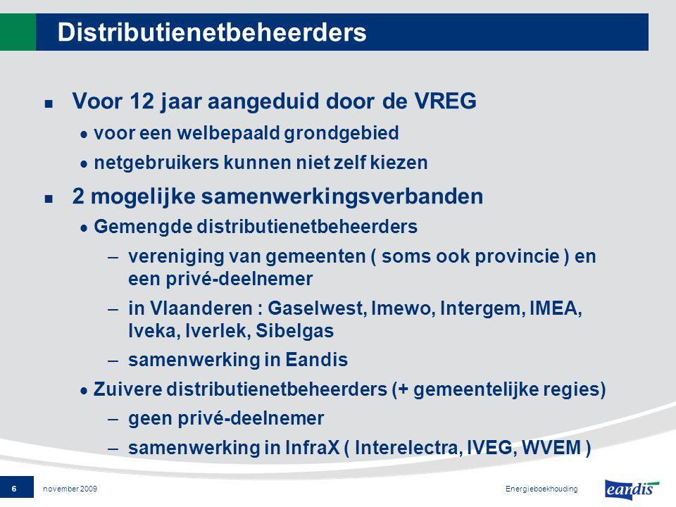 6 Energieboekhouding november 2009 Distributienetbeheerders Voor 12 jaar aangeduid door de VREG  voor een welbepaald grondgebied  netgebruikers kunnen niet zelf kiezen 2 mogelijke samenwerkingsverbanden  Gemengde distributienetbeheerders –vereniging van gemeenten ( soms ook provincie ) en een privé-deelnemer –in Vlaanderen : Gaselwest, Imewo, Intergem, IMEA, Iveka, Iverlek, Sibelgas –samenwerking in Eandis  Zuivere distributienetbeheerders (+ gemeentelijke regies) –geen privé-deelnemer –samenwerking in InfraX ( Interelectra, IVEG, WVEM )