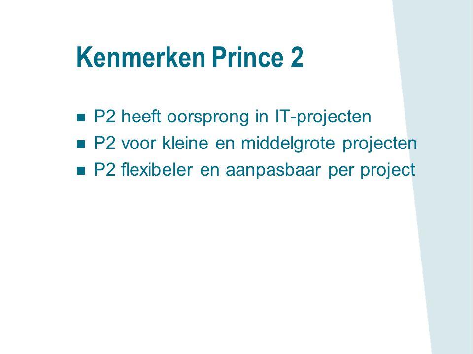 Kenmerken Prince 2 n P2 heeft oorsprong in IT-projecten n P2 voor kleine en middelgrote projecten n P2 flexibeler en aanpasbaar per project