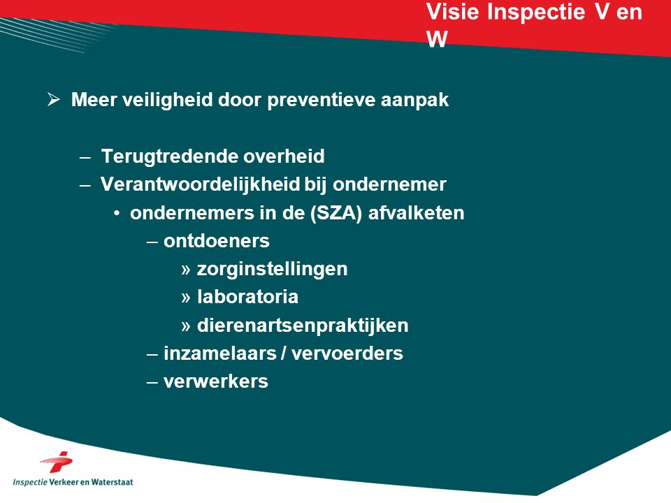 Visie Inspectie V en W  Meer veiligheid door preventieve aanpak –Terugtredende overheid –Verantwoordelijkheid bij ondernemer ondernemers in de (SZA)