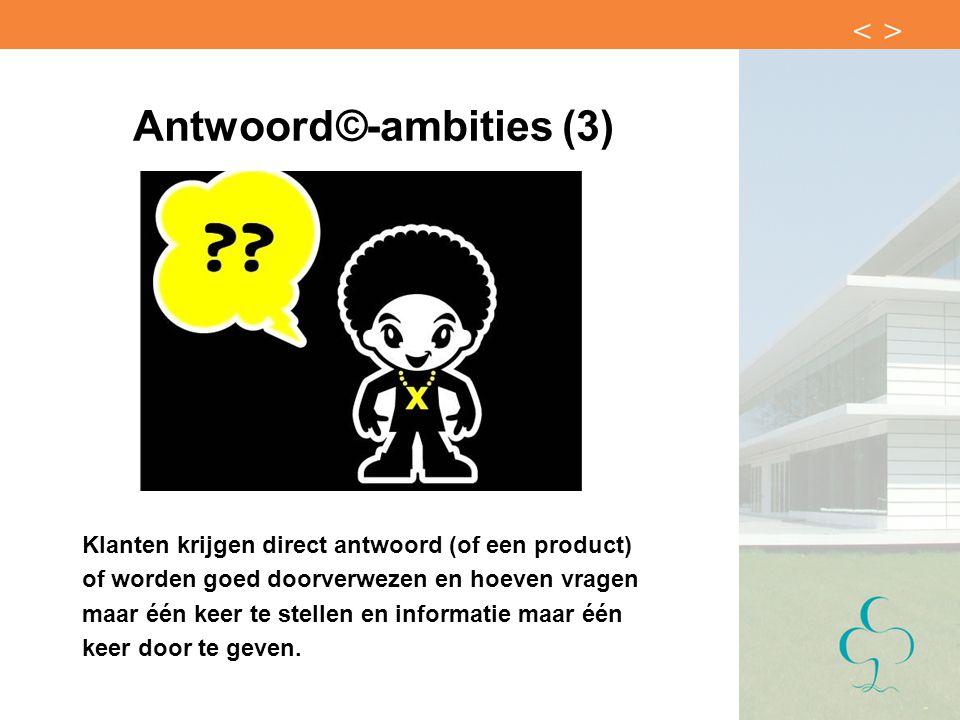 Antwoord©-ambities (3) Klanten krijgen direct antwoord (of een product) of worden goed doorverwezen en hoeven vragen maar één keer te stellen en infor