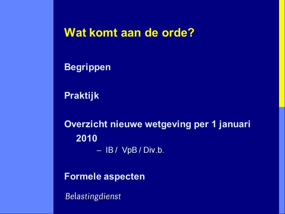 Wat komt aan de orde? Begrippen Praktijk Overzicht nieuwe wetgeving per 1 januari 2010 –IB / VpB / Div.b. Formele aspecten