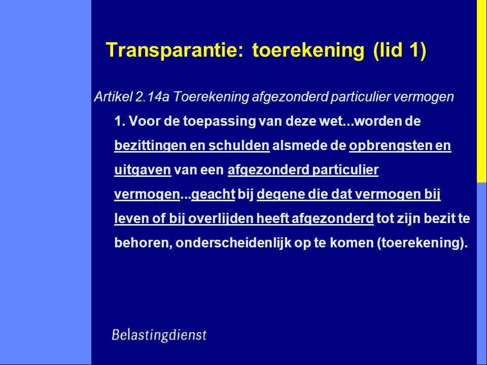 Transparantie: toerekening (lid 1) Artikel 2.14a Toerekening afgezonderd particulier vermogen 1. Voor de toepassing van deze wet...worden de bezitting