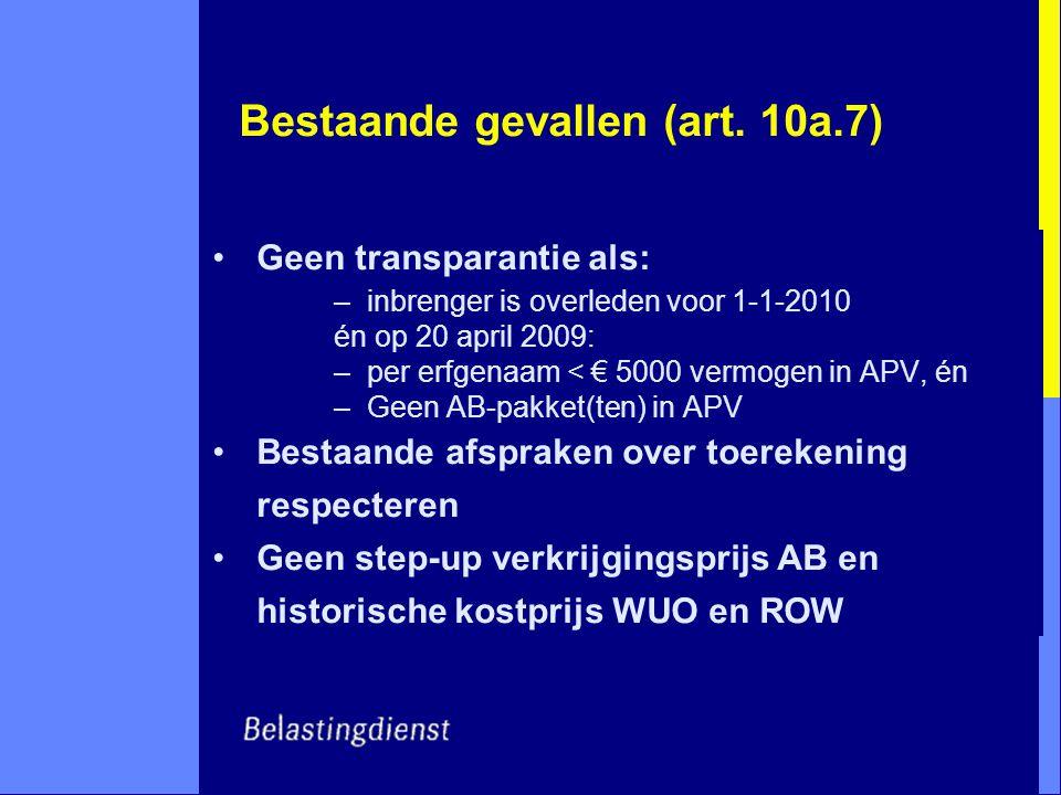 Bestaande gevallen (art. 10a.7) Geen transparantie als: –inbrenger is overleden voor 1-1-2010 én op 20 april 2009: –per erfgenaam < € 5000 vermogen in