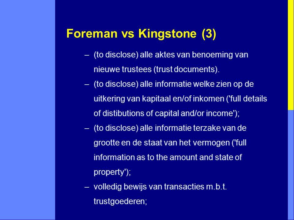 Foreman vs Kingstone (3) –(to disclose) alle aktes van benoeming van nieuwe trustees (trust documents). –(to disclose) alle informatie welke zien op d