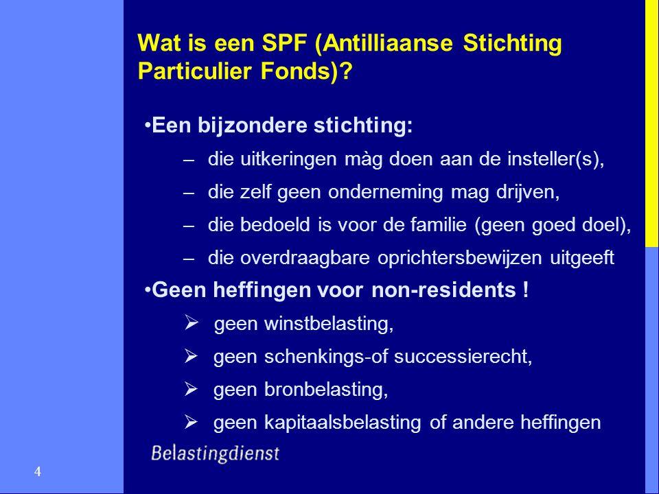 4 Wat is een SPF (Antilliaanse Stichting Particulier Fonds)? Een bijzondere stichting: –die uitkeringen màg doen aan de insteller(s), –die zelf geen o