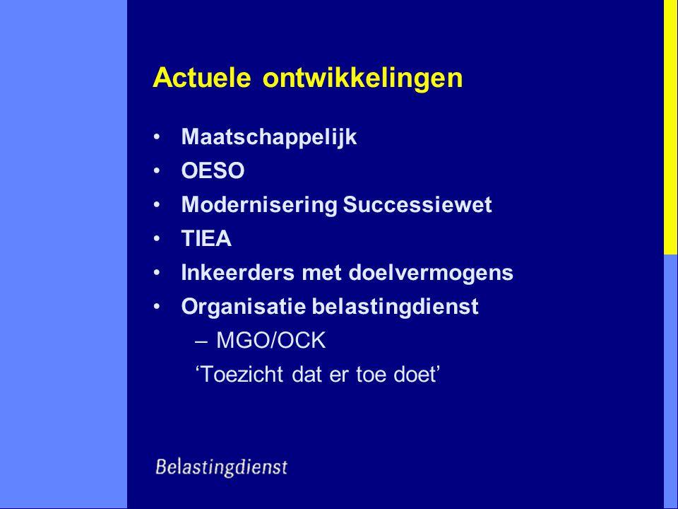 Actuele ontwikkelingen Maatschappelijk OESO Modernisering Successiewet TIEA Inkeerders met doelvermogens Organisatie belastingdienst –MGO/OCK 'Toezich