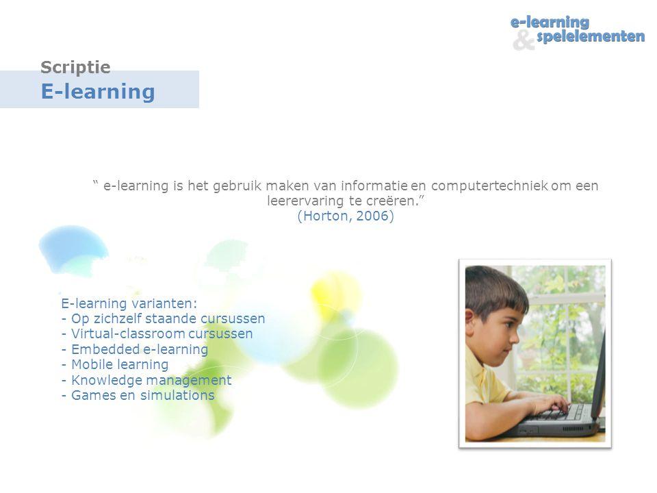 E-learning e-learning is het gebruik maken van informatie en computertechniek om een leerervaring te creëren. (Horton, 2006) Scriptie E-learning varianten: - Op zichzelf staande cursussen - Virtual-classroom cursussen - Embedded e-learning - Mobile learning - Knowledge management - Games en simulations