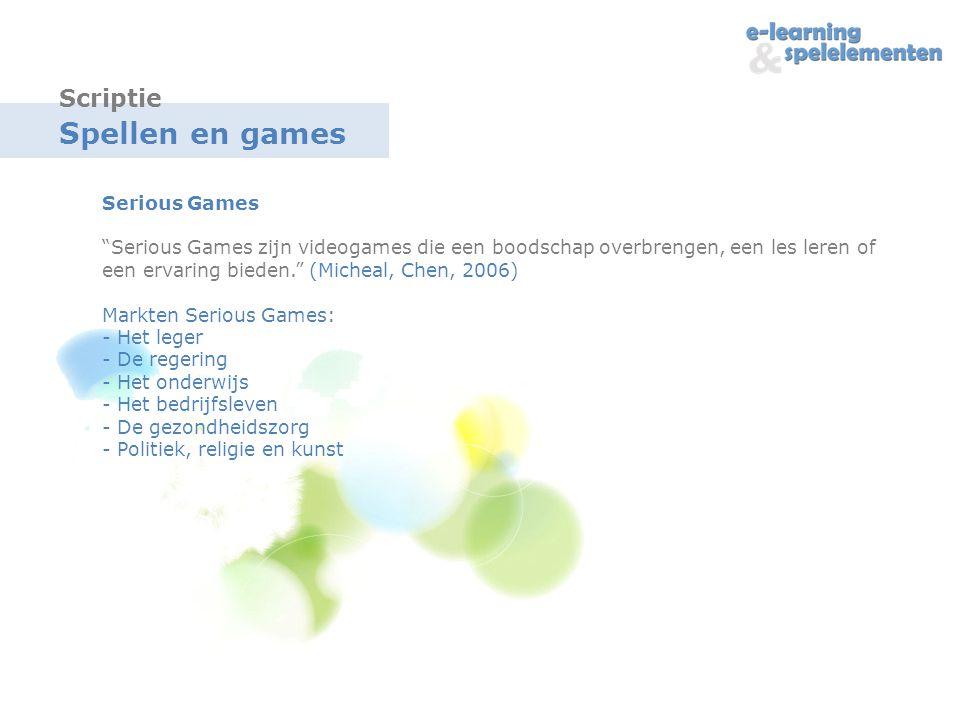 Spellen en games Serious Games Serious Games zijn videogames die een boodschap overbrengen, een les leren of een ervaring bieden. (Micheal, Chen, 2006) Markten Serious Games: - Het leger - De regering - Het onderwijs - Het bedrijfsleven - De gezondheidszorg - Politiek, religie en kunst Scriptie