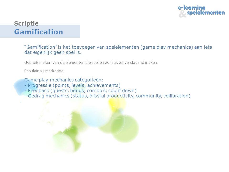 Gamification Gamification is het toevoegen van spelelementen (game play mechanics) aan iets dat eigenlijk geen spel is.