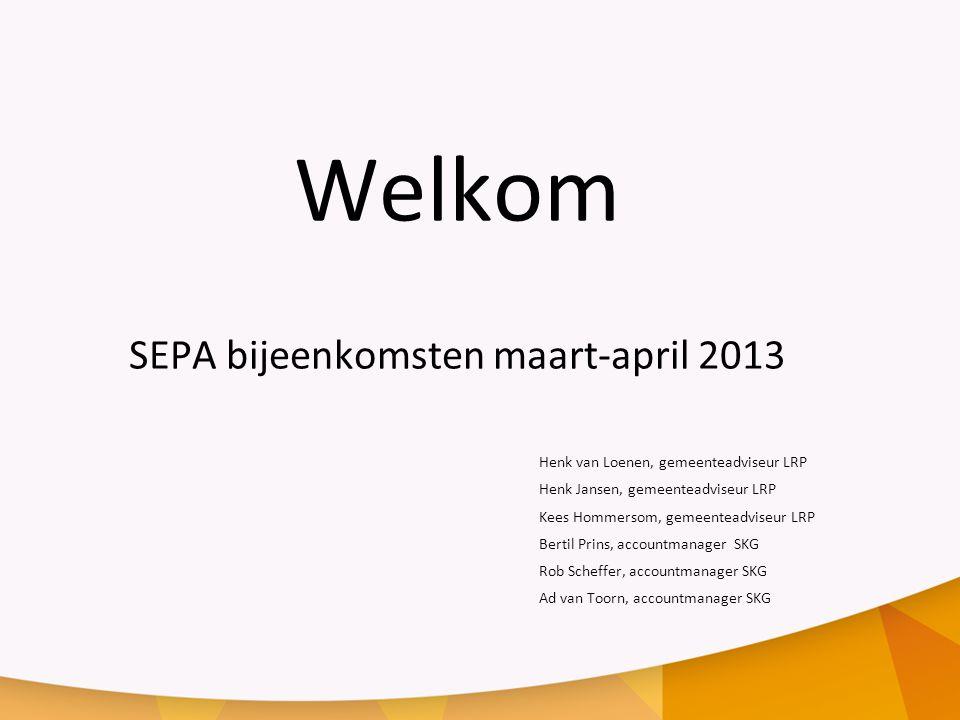 Welkom SEPA bijeenkomsten maart-april 2013 Henk van Loenen, gemeenteadviseur LRP Henk Jansen, gemeenteadviseur LRP Kees Hommersom, gemeenteadviseur LRP Bertil Prins, accountmanager SKG Rob Scheffer, accountmanager SKG Ad van Toorn, accountmanager SKG