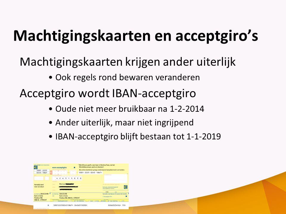Machtigingskaarten en acceptgiro's Machtigingskaarten krijgen ander uiterlijk Ook regels rond bewaren veranderen Acceptgiro wordt IBAN-acceptgiro Oude niet meer bruikbaar na 1-2-2014 Ander uiterlijk, maar niet ingrijpend IBAN-acceptgiro blijft bestaan tot 1-1-2019