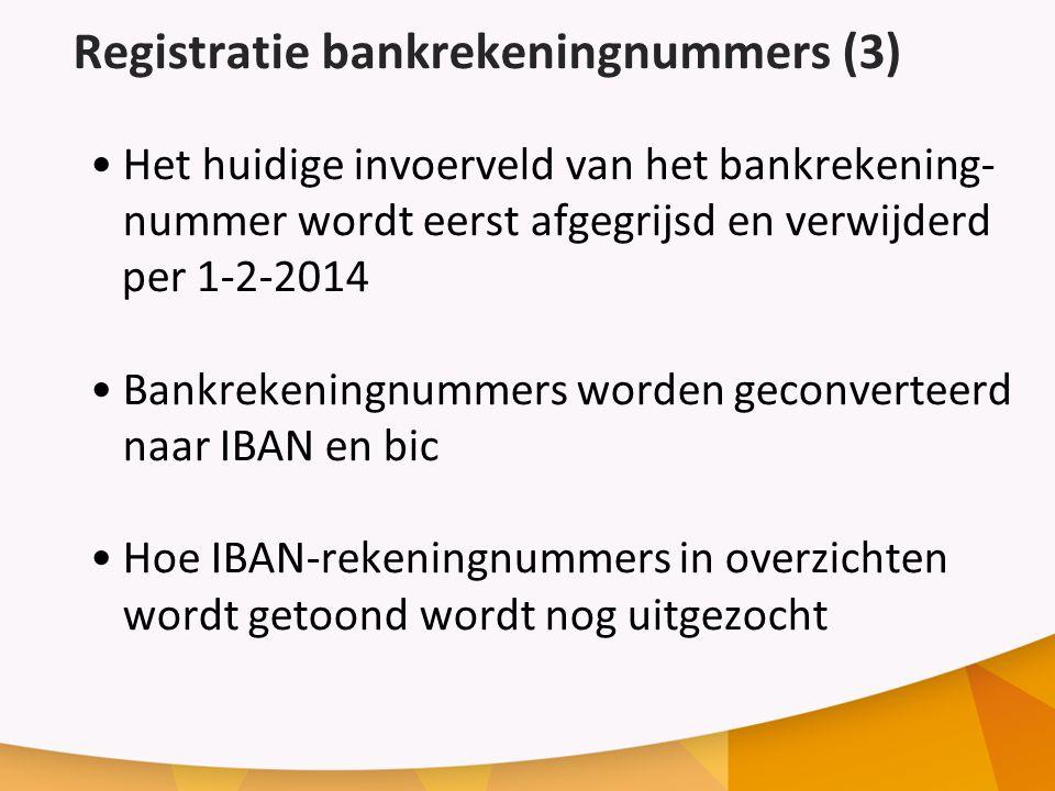 Registratie bankrekeningnummers (3) Het huidige invoerveld van het bankrekening- nummer wordt eerst afgegrijsd en verwijderd per 1-2-2014 Bankrekeningnummers worden geconverteerd naar IBAN en bic Hoe IBAN-rekeningnummers in overzichten wordt getoond wordt nog uitgezocht