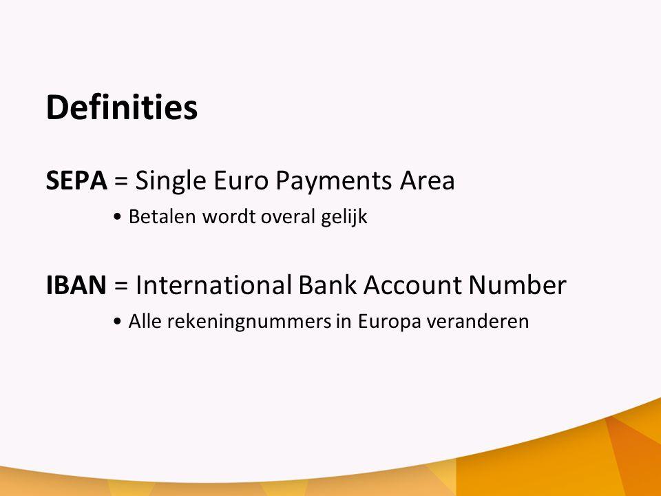 Definities SEPA = Single Euro Payments Area Betalen wordt overal gelijk IBAN = International Bank Account Number Alle rekeningnummers in Europa veranderen