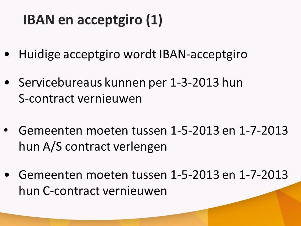 IBAN en acceptgiro (1) Huidige acceptgiro wordt IBAN-acceptgiro Servicebureaus kunnen per 1-3-2013 hun S-contract vernieuwen Gemeenten moeten tussen 1-5-2013 en 1-7-2013 hun A/S contract verlengen Gemeenten moeten tussen 1-5-2013 en 1-7-2013 hun C-contract vernieuwen