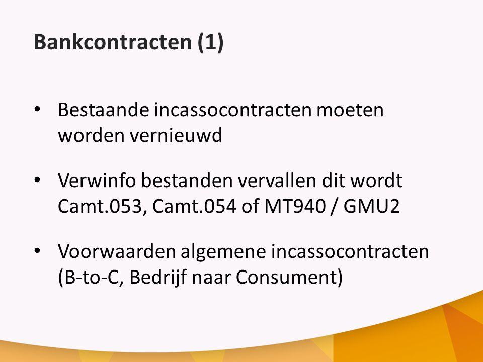 Bankcontracten (1) Bestaande incassocontracten moeten worden vernieuwd Verwinfo bestanden vervallen dit wordt Camt.053, Camt.054 of MT940 / GMU2 Voorwaarden algemene incassocontracten (B-to-C, Bedrijf naar Consument)