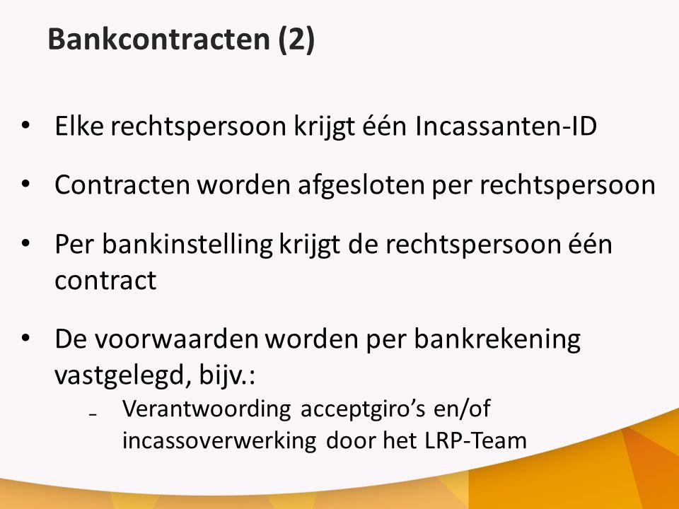 Bankcontracten (2) Elke rechtspersoon krijgt één Incassanten-ID Contracten worden afgesloten per rechtspersoon Per bankinstelling krijgt de rechtspersoon één contract De voorwaarden worden per bankrekening vastgelegd, bijv.: ₋Verantwoording acceptgiro's en/of incassoverwerking door het LRP-Team