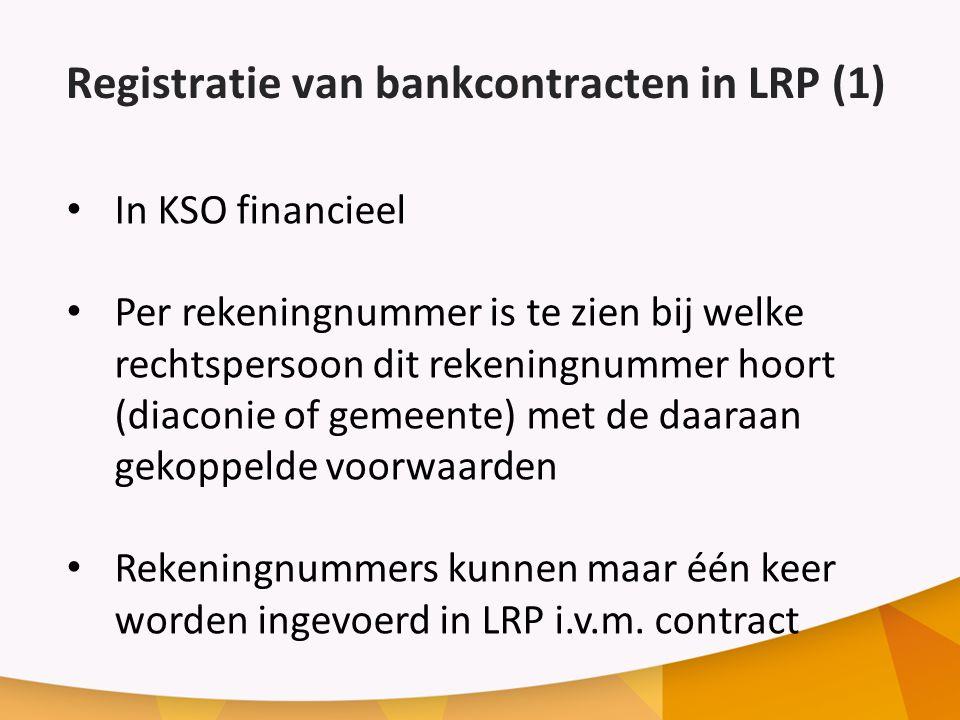 Registratie van bankcontracten in LRP (1) In KSO financieel Per rekeningnummer is te zien bij welke rechtspersoon dit rekeningnummer hoort (diaconie of gemeente) met de daaraan gekoppelde voorwaarden Rekeningnummers kunnen maar één keer worden ingevoerd in LRP i.v.m.