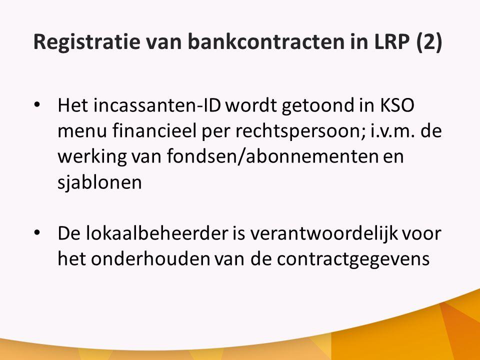 Registratie van bankcontracten in LRP (2) Het incassanten-ID wordt getoond in KSO menu financieel per rechtspersoon; i.v.m.