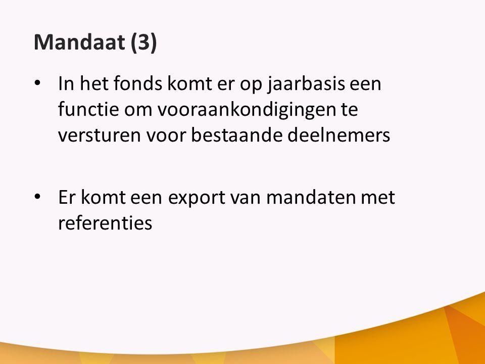 Mandaat (3) In het fonds komt er op jaarbasis een functie om vooraankondigingen te versturen voor bestaande deelnemers Er komt een export van mandaten met referenties