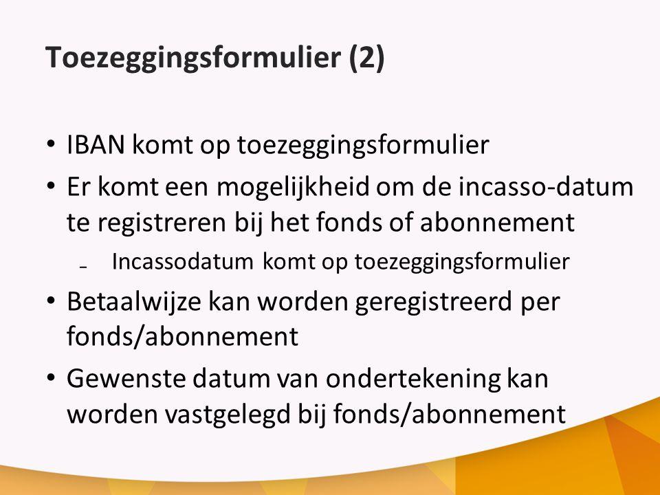 Toezeggingsformulier (2) IBAN komt op toezeggingsformulier Er komt een mogelijkheid om de incasso-datum te registreren bij het fonds of abonnement ₋Incassodatum komt op toezeggingsformulier Betaalwijze kan worden geregistreerd per fonds/abonnement Gewenste datum van ondertekening kan worden vastgelegd bij fonds/abonnement