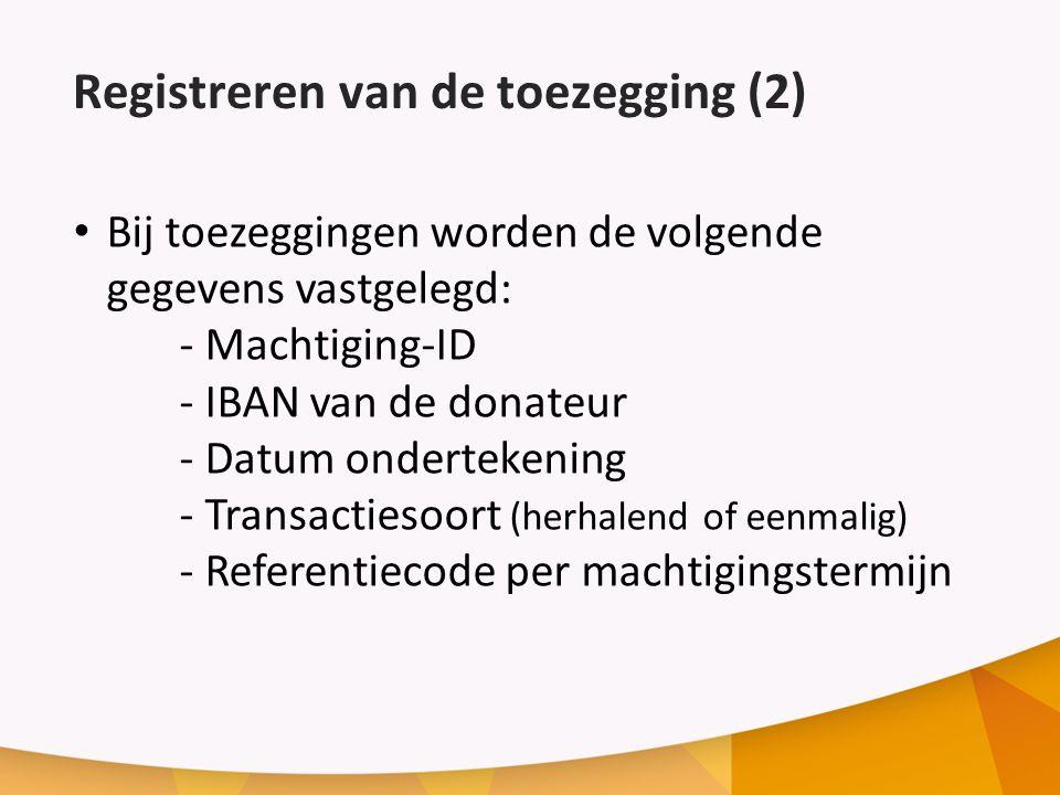 Registreren van de toezegging (2) Bij toezeggingen worden de volgende gegevens vastgelegd: - Machtiging-ID - IBAN van de donateur - Datum ondertekening - Transactiesoort (herhalend of eenmalig) - Referentiecode per machtigingstermijn