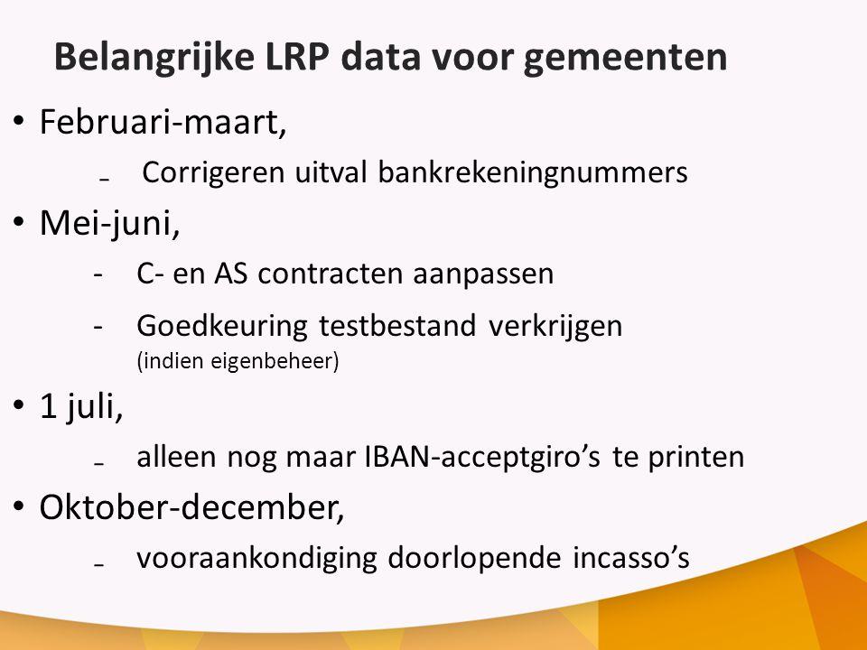 Belangrijke LRP data voor gemeenten Februari-maart, ₋Corrigeren uitval bankrekeningnummers Mei-juni, -C- en AS contracten aanpassen -Goedkeuring testbestand verkrijgen (indien eigenbeheer) 1 juli, ₋alleen nog maar IBAN-acceptgiro's te printen Oktober-december, ₋vooraankondiging doorlopende incasso's