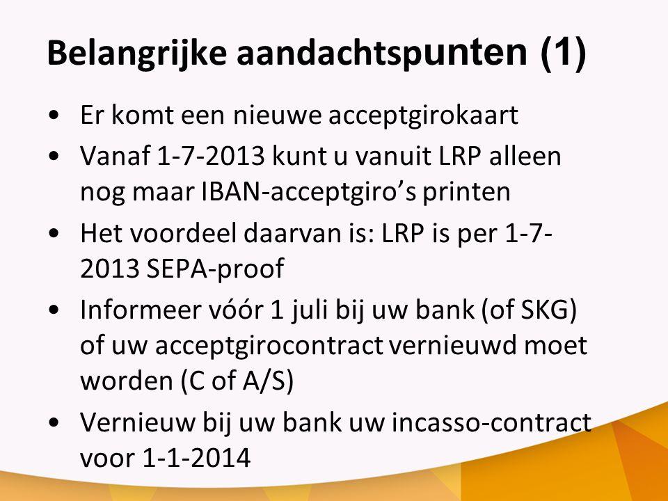 Belangrijke aandachtsp unten (1) Er komt een nieuwe acceptgirokaart Vanaf 1-7-2013 kunt u vanuit LRP alleen nog maar IBAN-acceptgiro's printen Het voordeel daarvan is: LRP is per 1-7- 2013 SEPA-proof Informeer vóór 1 juli bij uw bank (of SKG) of uw acceptgirocontract vernieuwd moet worden (C of A/S) Vernieuw bij uw bank uw incasso-contract voor 1-1-2014