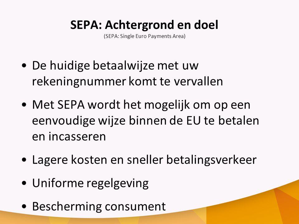 SEPA: Achtergrond en doel (SEPA: Single Euro Payments Area) De huidige betaalwijze met uw rekeningnummer komt te vervallen Met SEPA wordt het mogelijk om op een eenvoudige wijze binnen de EU te betalen en incasseren Lagere kosten en sneller betalingsverkeer Uniforme regelgeving Bescherming consument