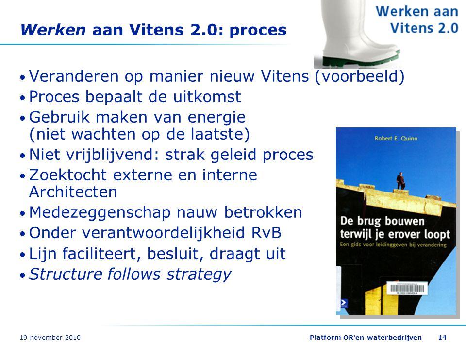 19 november 2010Platform OR'en waterbedrijven14 Werken aan Vitens 2.0: proces Veranderen op manier nieuw Vitens (voorbeeld) Proces bepaalt de uitkomst