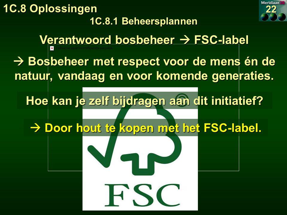 1C.8 Oplossingen 1C.8.1 Beheersplannen 22 Verantwoord bosbeheer  FSC-label  Bosbeheer met respect voor de mens én de natuur, vandaag en voor komende generaties.