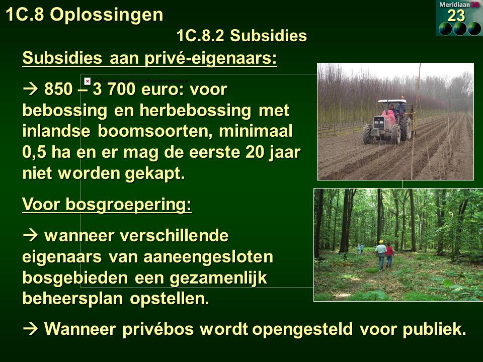 1C.8 Oplossingen 1C.8.2 Subsidies 23 Subsidies aan privé-eigenaars:  850 – 3 700 euro: voor bebossing en herbebossing met inlandse boomsoorten, minimaal 0,5 ha en er mag de eerste 20 jaar niet worden gekapt.