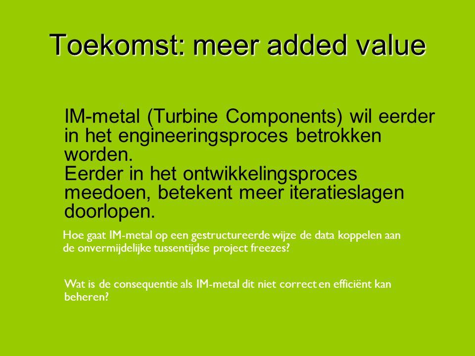 Toekomst: meer added value IM-metal (Turbine Components) wil eerder in het engineeringsproces betrokken worden. Eerder in het ontwikkelingsproces meed