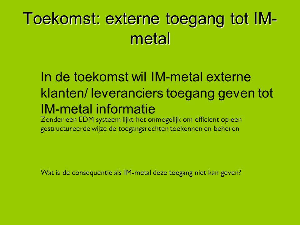 Toekomst: externe toegang tot IM- metal In de toekomst wil IM-metal externe klanten/ leveranciers toegang geven tot IM-metal informatie Zonder een EDM