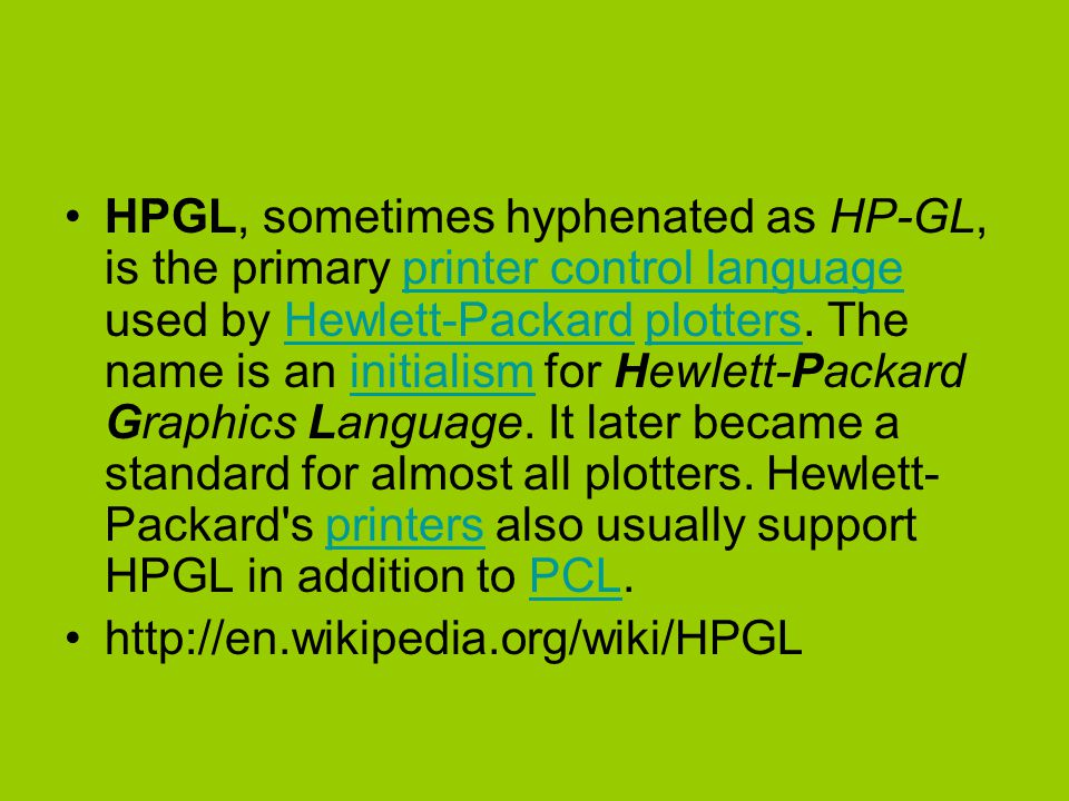 HPGL, sometimes hyphenated as HP-GL, is the primary printer control language used by Hewlett-Packard plotters.