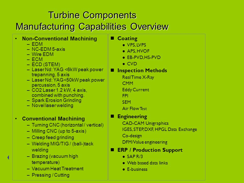 Turbine Components Manufacturing Capabilities Overview Non-Conventional Machining –EDM –NC-EDM 5-axis –Wire EDM –ECM –ECD (STEM) –Laser Nd: YAG <6kW peak power trepanning, 5 axis –Laser Nd: YAG<50kW peak power percussion, 5 axis –CO2 Laser 1.2 kW, 4 axis, combined with punching.