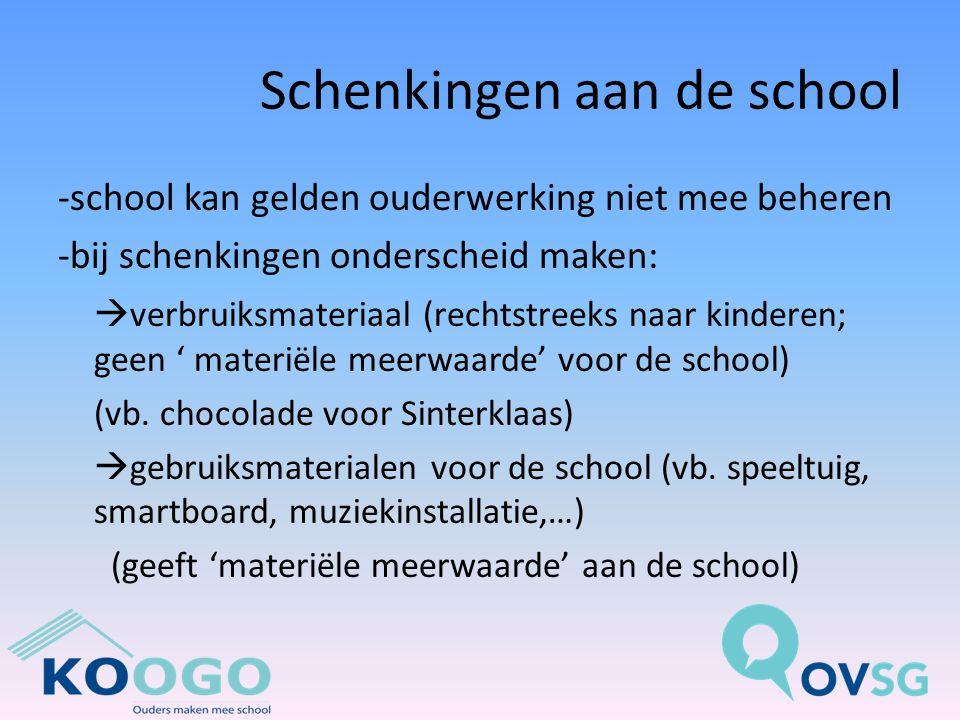 Schenkingen aan de school -school kan gelden ouderwerking niet mee beheren -bij schenkingen onderscheid maken:  verbruiksmateriaal (rechtstreeks naar kinderen; geen ' materiële meerwaarde' voor de school) (vb.