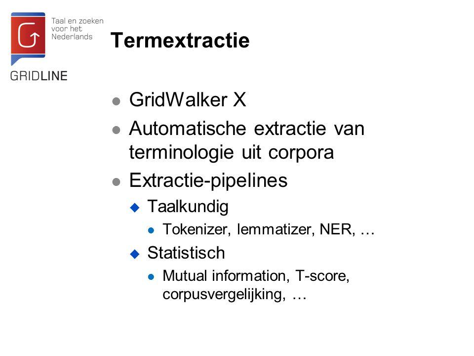 Termextractie GridWalker X Automatische extractie van terminologie uit corpora Extractie-pipelines  Taalkundig Tokenizer, lemmatizer, NER, …  Statistisch Mutual information, T-score, corpusvergelijking, …