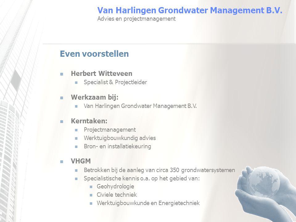 Even voorstellen Herbert Witteveen Specialist & Projectleider Werkzaam bij: Van Harlingen Grondwater Management B.V. Kerntaken: Projectmanagement Werk