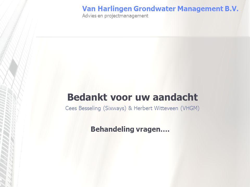 Behandeling vragen…. Van Harlingen Grondwater Management B.V. Advies en projectmanagement Bedankt voor uw aandacht Cees Besseling (Sixways) & Herbert