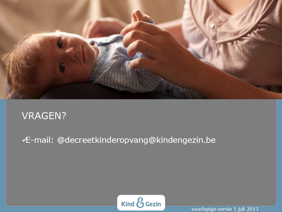VRAGEN? E-mail: @decreetkinderopvang@kindengezin.be voorlopige versie 5 juli 2013