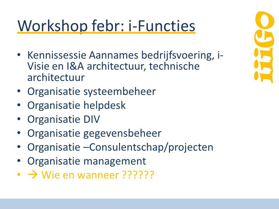 iiiGO Workshop febr: i-Functies Kennissessie Aannames bedrijfsvoering, i- Visie en I&A architectuur, technische architectuur Organisatie systeembeheer