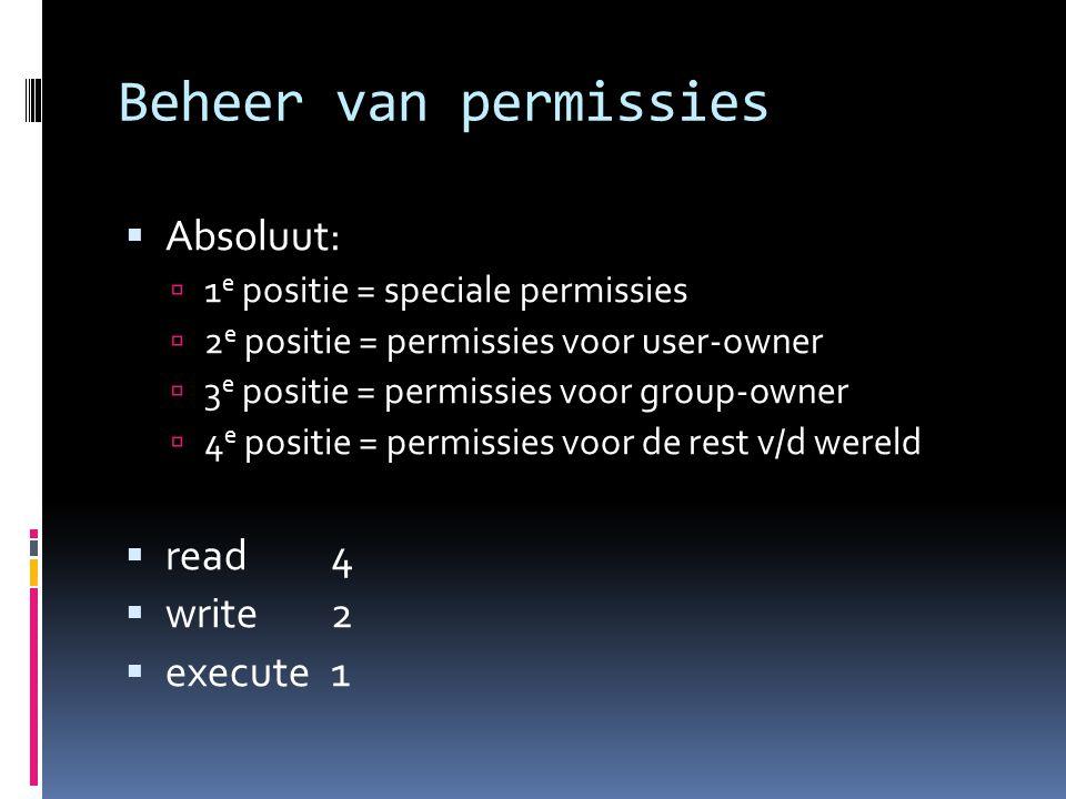 Beheer van permissies  Absoluut:  1 e positie = speciale permissies  2 e positie = permissies voor user-owner  3 e positie = permissies voor group