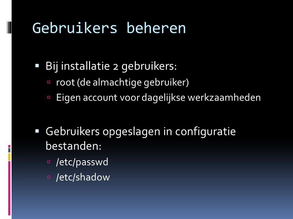Gebruikers beheren  Bij installatie 2 gebruikers:  root (de almachtige gebruiker)  Eigen account voor dagelijkse werkzaamheden  Gebruikers opgesla