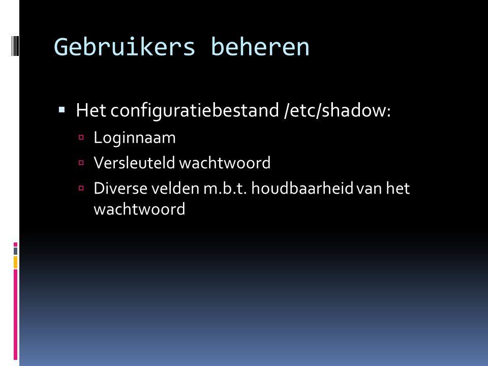 Gebruikers beheren  Het configuratiebestand /etc/shadow:  Loginnaam  Versleuteld wachtwoord  Diverse velden m.b.t. houdbaarheid van het wachtwoord