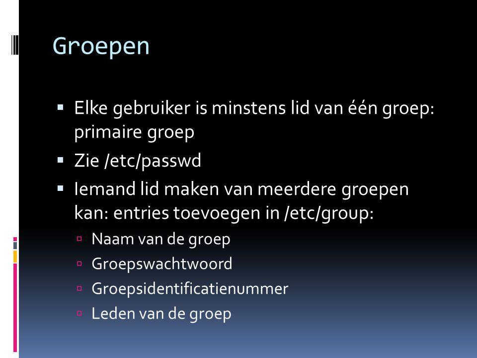 Groepen  Elke gebruiker is minstens lid van één groep: primaire groep  Zie /etc/passwd  Iemand lid maken van meerdere groepen kan: entries toevoege
