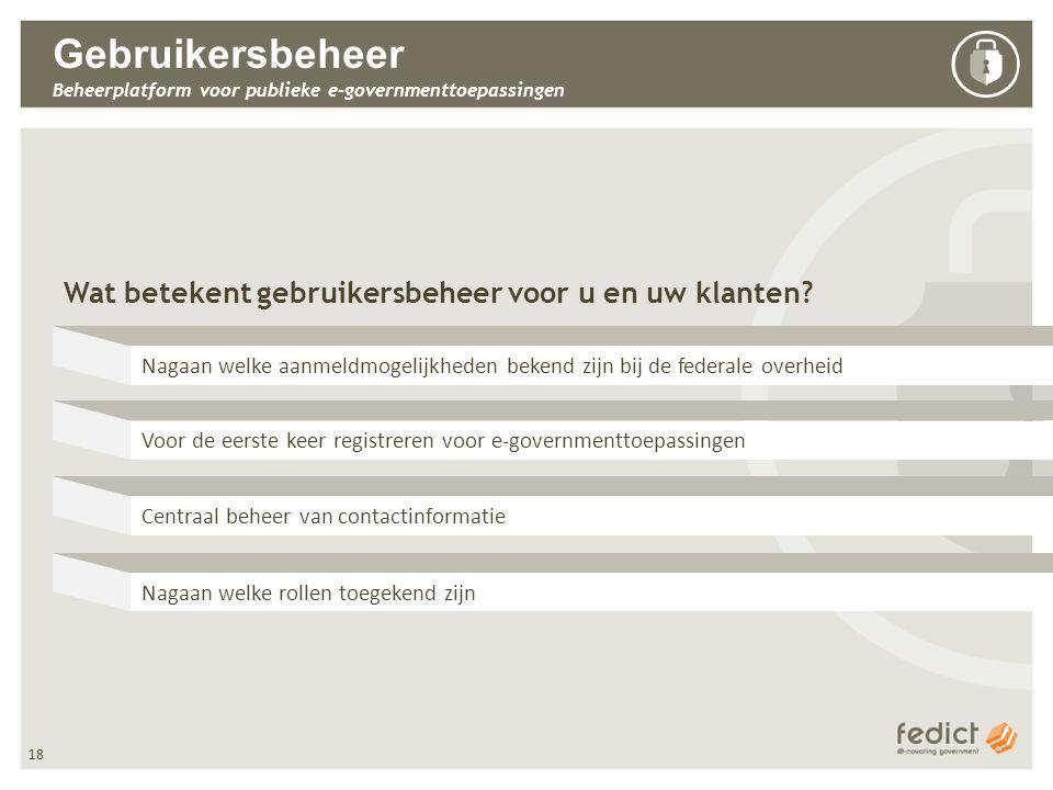 18 Gebruikersbeheer Beheerplatform voor publieke e-governmenttoepassingen Wat betekent gebruikersbeheer voor u en uw klanten.