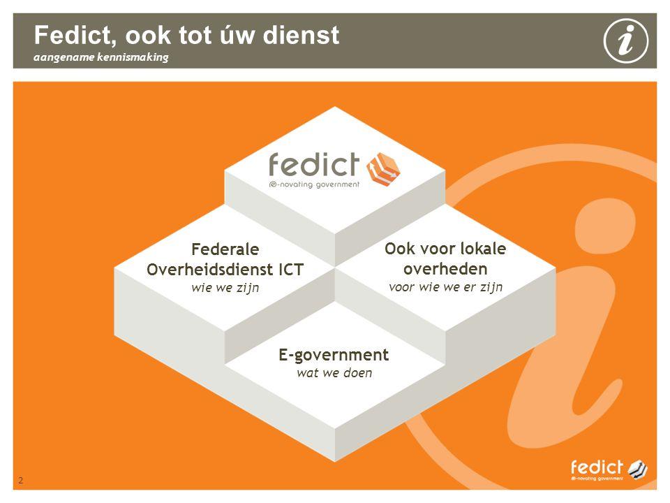 2 Fedict, ook tot úw dienst aangename kennismaking Federale Overheidsdienst ICT wie we zijn E-government wat we doen Ook voor lokale overheden voor wi